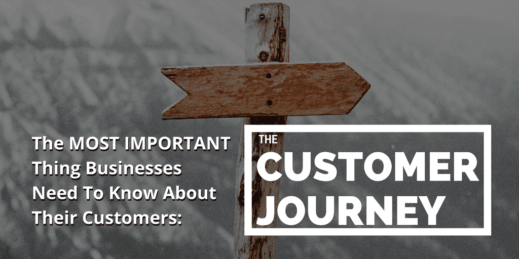 The Most Important Thing Businesses Need To Know About Their Customers – The Customer Journey